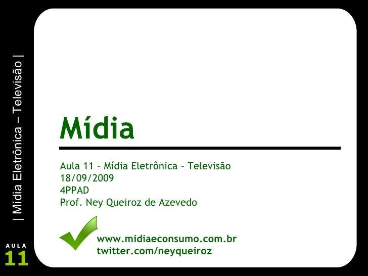 Aula 11 – Mídia Eletrônica - Televisão 18/09/2009 4PPAD Prof. Ney Queiroz de Azevedo www.midiaeconsumo.com.br twitter.com/...