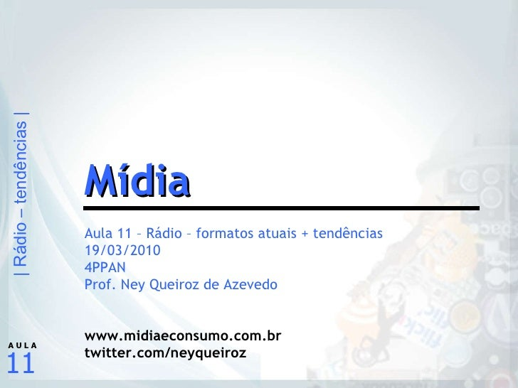 Aula 11 – Rádio – formatos atuais + tendências 19/03/2010 4PPAN Prof. Ney Queiroz de Azevedo www.midiaeconsumo.com.br twit...