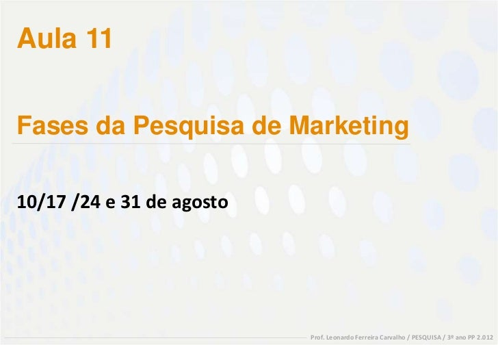 Aula 11Fases da Pesquisa de Marketing10/17 /24 e 31 de agosto                           Prof. Leonardo Ferreira Carvalho /...