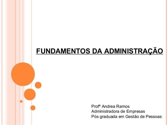 FUNDAMENTOS DA ADMINISTRAÇÃO            Profª Andrea Ramos            Administradora de Empresas            Pós graduada e...
