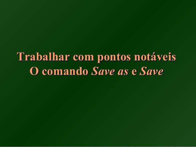Trabalhar com pontos notáveisTrabalhar com pontos notáveis O comandoO comando Save asSave as ee SaveSave