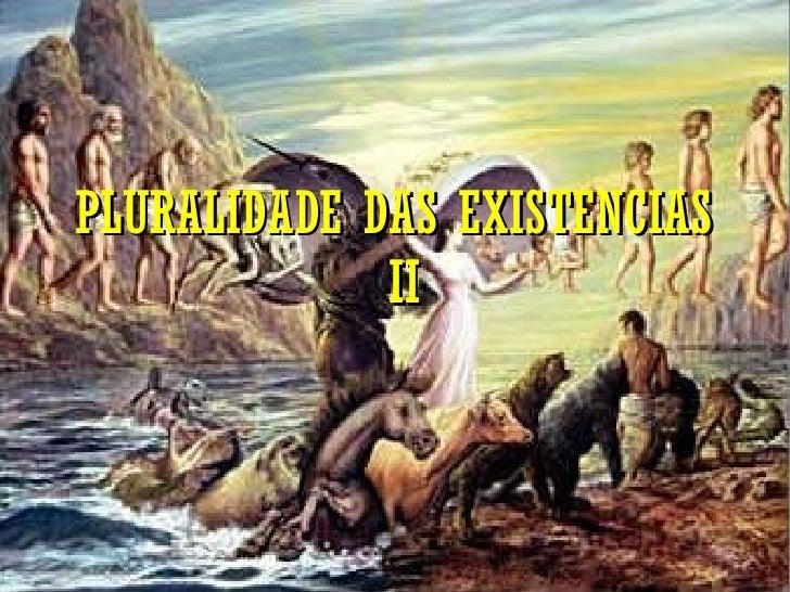 PLURALIDADE DAS EXISTENCIAS  II