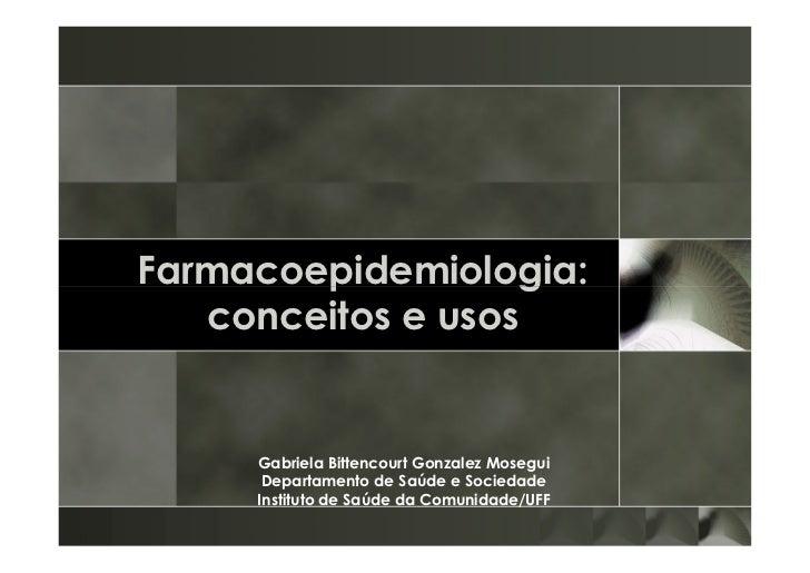 Farmacoepidemiologia:   conceitos e usos     Gabriela Bittencourt Gonzalez Mosegui      Departamento de Saúde e Sociedade ...