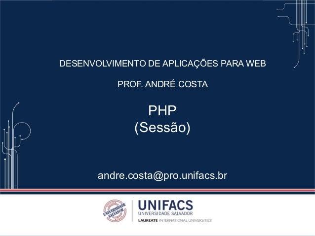 DESENVOLVIMENTO DE APLICAÇÕES PARA WEB PROF. ANDRÉ COSTA PHP (Sessão) andre.costa@pro.unifacs.br