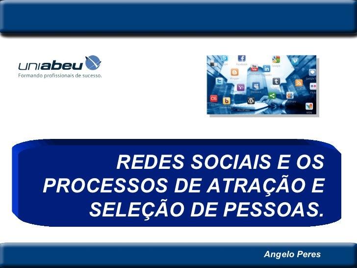 Angelo Peres REDES SOCIAIS E OS PROCESSOS DE ATRAÇÃO E SELEÇÃO DE PESSOAS.