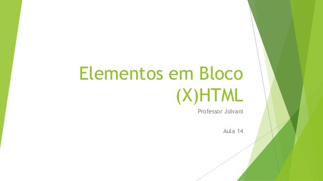 Elementos em Bloco  (X)HTML  Professor Jolvani  Aula 14
