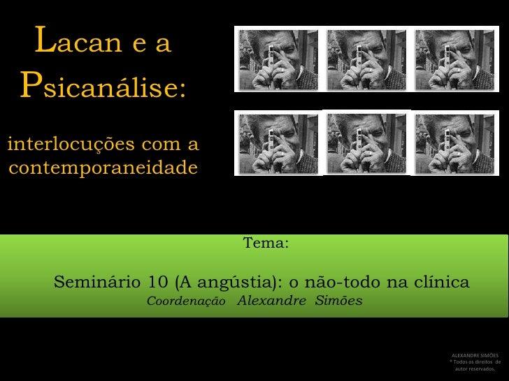 Lacan e a Psicanálise:interlocuções com a contemporaneidade<br />     Tema:<br />Seminário 10 (A angústia): o não-todo na ...