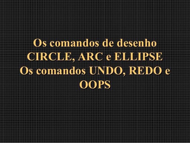 Os comandos de desenhoOs comandos de desenho CIRCLE, ARC e ELLIPSECIRCLE, ARC e ELLIPSE Os comandos UNDO, REDO eOs comando...