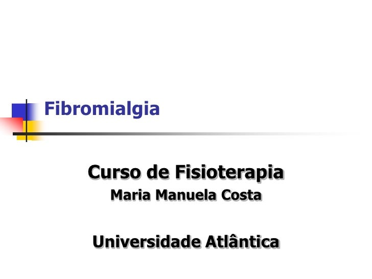 Fibromialgia       Curso de Fisioterapia       Maria Manuela Costa       Universidade Atlântica