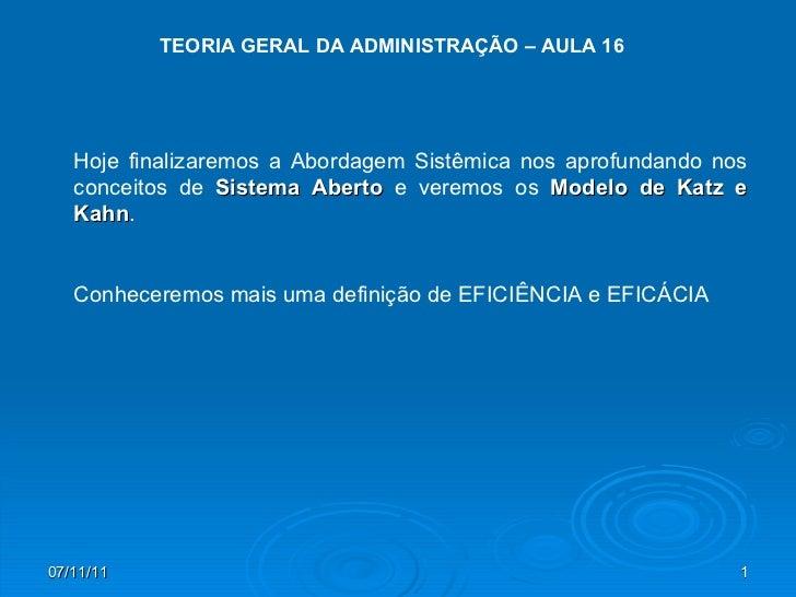 TEORIA GERAL DA ADMINISTRAÇÃO – AULA 16 Hoje finalizaremos a Abordagem Sistêmica nos aprofundando nos conceitos de  Sistem...