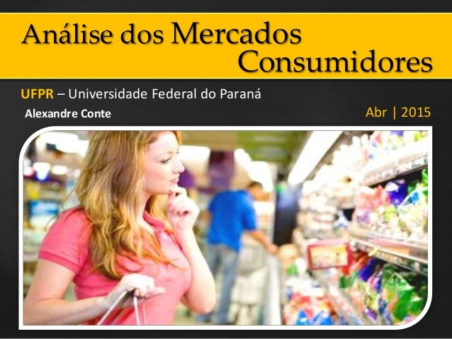 Análise dos Mercados UFPR – Universidade Federal do Paraná Abr | 2015Alexandre Conte Consumidores