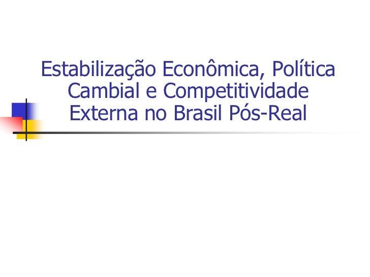 Estabilização Econômica, Política   Cambial e Competitividade   Externa no Brasil Pós-Real