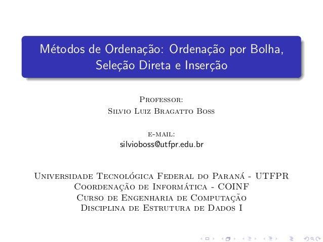 M´etodos de Ordena¸c˜ao: Ordena¸c˜ao por Bolha, Sele¸c˜ao Direta e Inser¸c˜ao Professor: Silvio Luiz Bragatto Boss e-mail:...