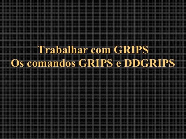 Trabalhar com GRIPSTrabalhar com GRIPS Os comandos GRIPS e DDGRIPSOs comandos GRIPS e DDGRIPS