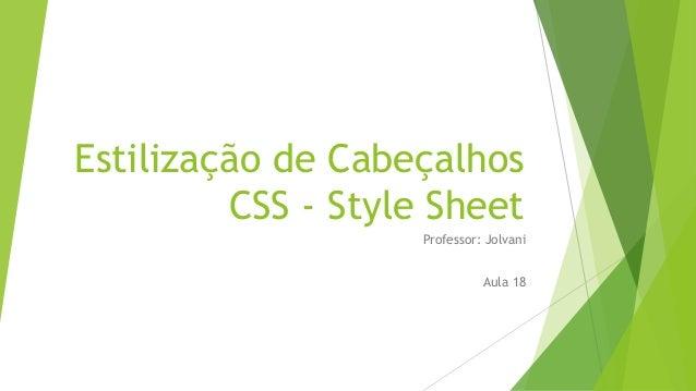 Estilização de Cabeçalhos CSS - Style Sheet Professor: Jolvani Aula 18