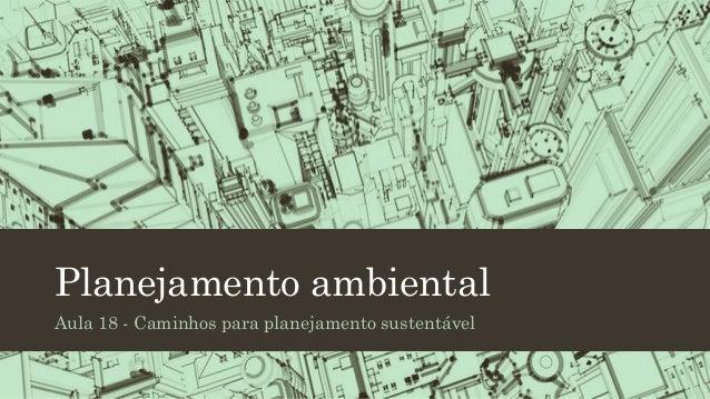 Planejamento ambiental Aula 18 - Caminhos para planejamento sustentável