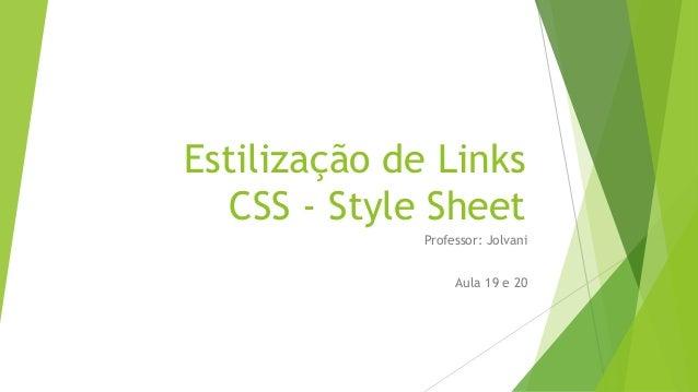 Estilização de Links CSS - Style Sheet Professor: Jolvani Aula 19 e 20