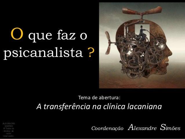 O que faz opsicanalista ?                           Tema de abertura:                A transferência na clínica lacaniana ...