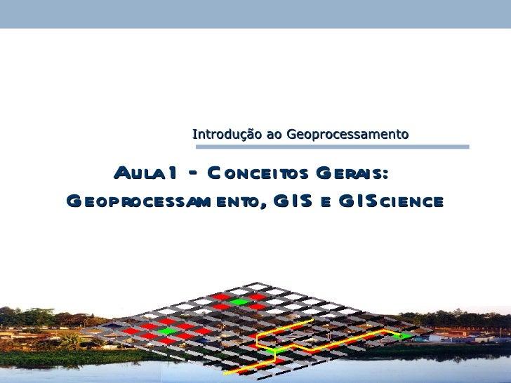 Aula 1 – Conceitos Gerais:   Geoprocessamento, GIS e GIScience Introdução ao Geoprocessamento