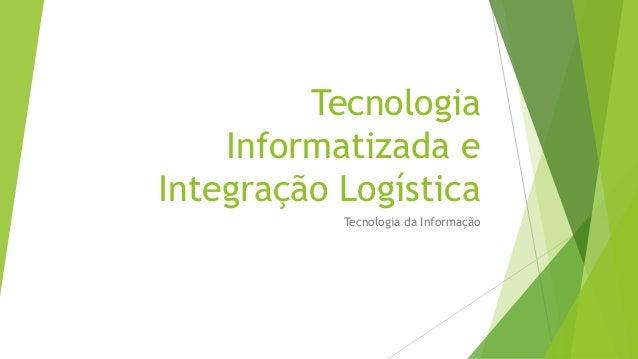 Tecnologia Informatizada e Integração Logística Tecnologia da Informação