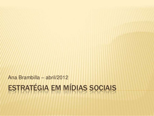 Ana Brambilla – abril/2012  ESTRATÉGIA EM MÍDIAS SOCIAIS