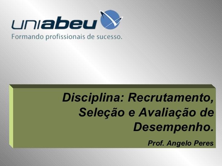 Disciplina: Recrutamento, Seleção e Avaliação de Desempenho. Prof. Angelo Peres