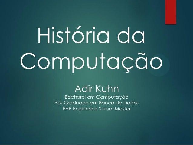 História da Computação Adir Kuhn Bacharel em Computação Pós Graduado em Banco de Dados PHP Enginner e Scrum Master
