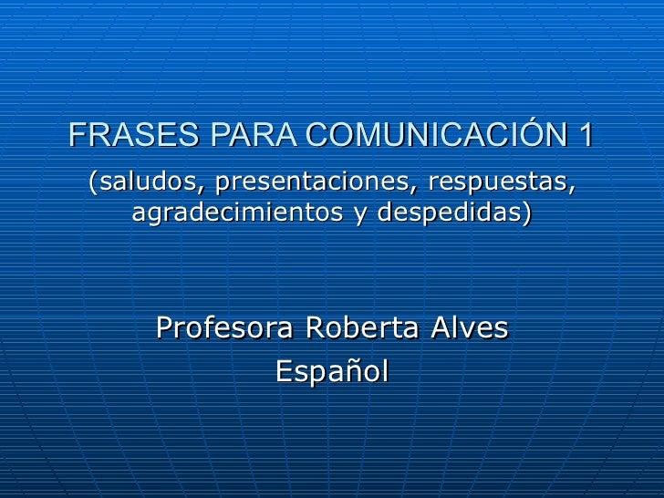 FRASES PARA COMUNICACIÓN 1 (saludos, presentaciones, respuestas, agradecimientos y despedidas) Profesora Roberta Alves Esp...