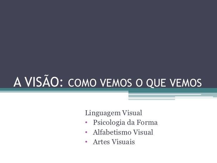 A VISÃO: COMO VEMOS O QUE VEMOS           Linguagem Visual           • Psicologia da Forma           • Alfabetismo Visual ...