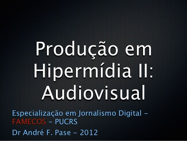 Produção em     Hipermídia II:      AudiovisualEspecialização em Jornalismo Digital -FAMECOS - PUCRSDr André F. Pase - 2012