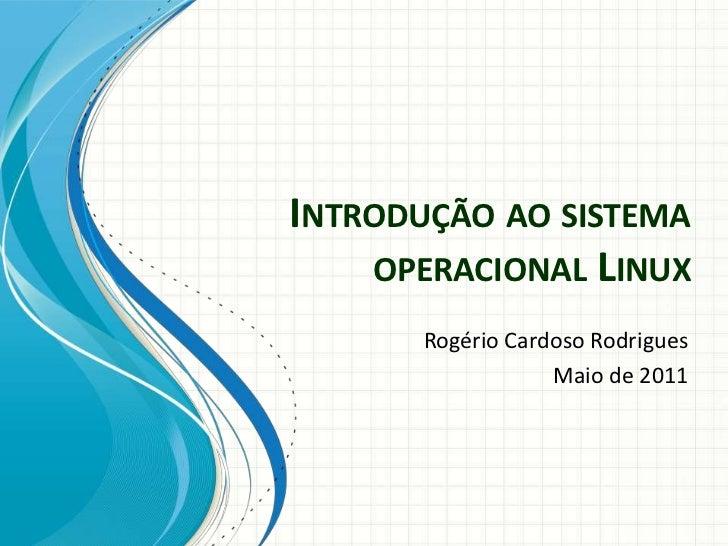 INTRODUÇÃO AO SISTEMA    OPERACIONAL LINUX       Rogério Cardoso Rodrigues                   Maio de 2011