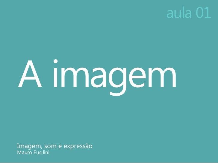 aula 01A imagemImagem, som e expressãoMauro Fucilini