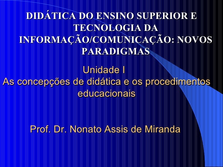 Unidade I  As concepções de didática e os procedimentos educacionais Prof. Dr. Nonato Assis de Miranda  <ul><li>DIDÁTICA...