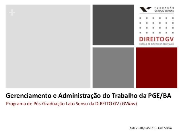 +Programa de Pós-Graduação Lato Sensu da DIREITO GV (GVlaw)Gerenciamento e Administração do Trabalho da PGE/BAAula 2 – 06/...