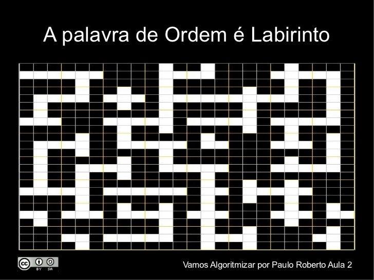 A palavra de Ordem é Labirinto              Vamos Algoritmizar por Paulo Roberto Aula 2