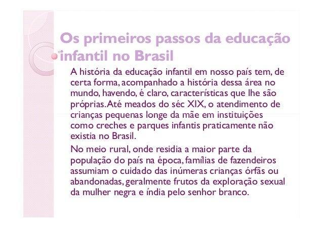 Os primeiros passos da educaçãoOs primeiros passos da educação infantil no Brasilinfantil no Brasil A história da educação...