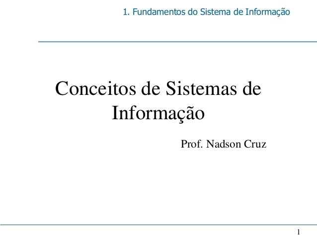 1. Fundamentos do Sistema de InformaçãoConceitos de Sistemas de      Informação                    Prof. Nadson Cruz      ...