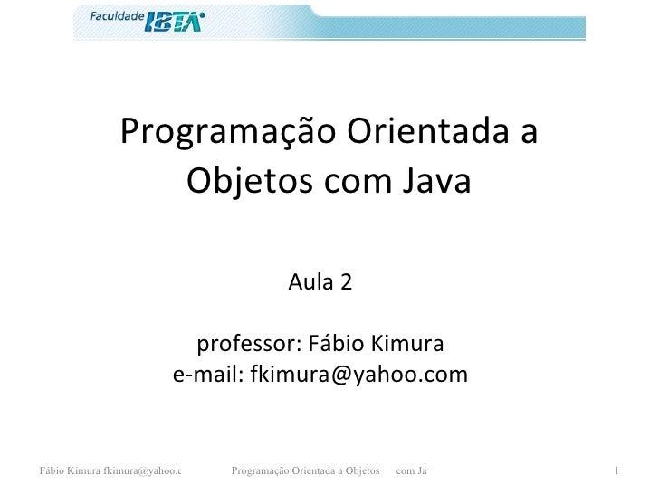 Programação Orientada a Objetos com Java Aula 2 professor: Fábio Kimura e-mail: fkimura@yahoo.com