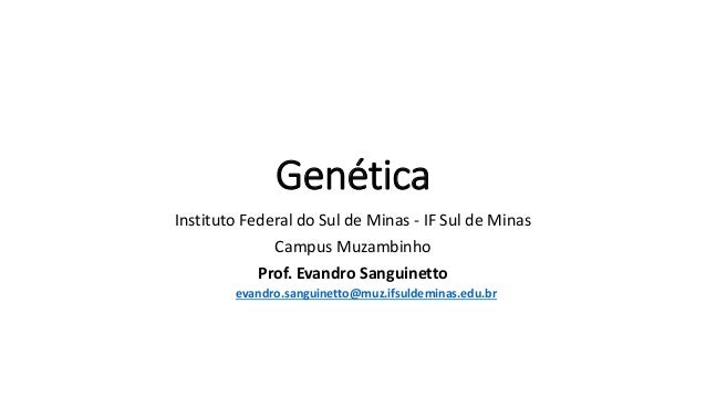 Genética Instituto Federal do Sul de Minas - IF Sul de Minas Campus Muzambinho Prof. Evandro Sanguinetto evandro.sanguinet...