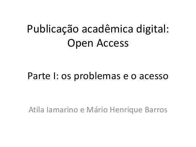 Publicação acadêmica digital: Open Access Atila Iamarino e Mário Henrique Barros Parte I: os problemas e o acesso