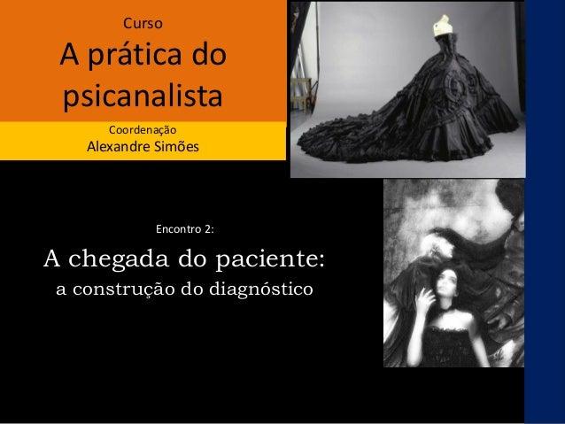 Curso A prática do psicanalista Coordenação Alexandre Simões Encontro 2: A chegada do paciente: a construção do diagnóstico