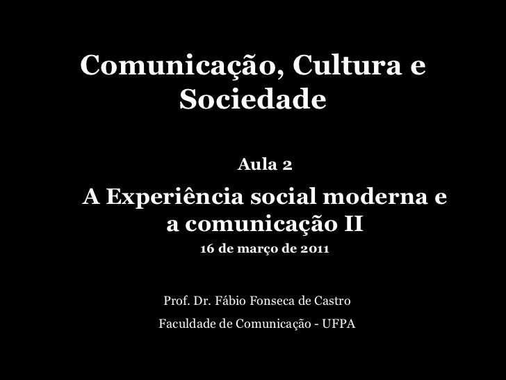 Comunicação, Cultura e Sociedade Prof. Dr. Fábio Fonseca de Castro Faculdade de Comunicação - UFPA Aula 2 A Experiência so...