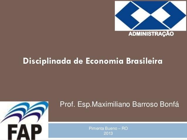 ADMINISTRAÇÃODisciplinada de Economia Brasileira         Prof. Esp.Maximiliano Barroso Bonfá                 Pimenta Bueno...