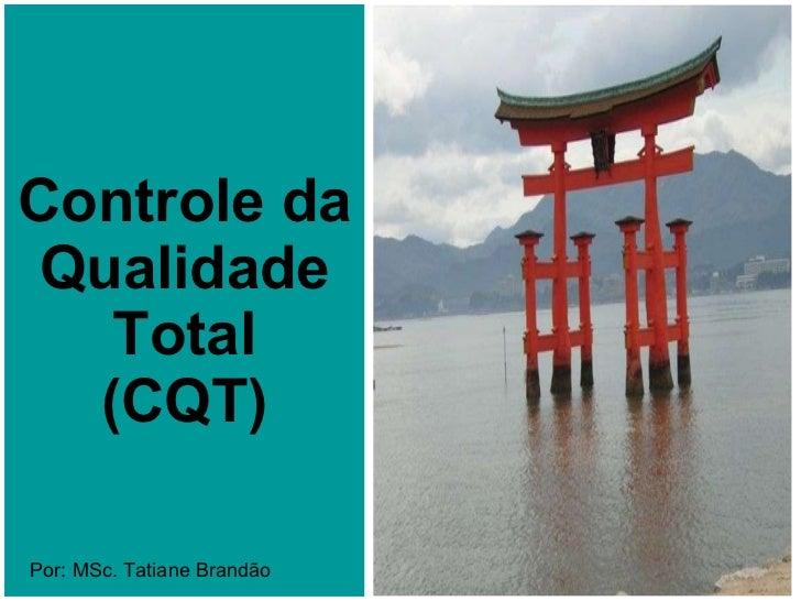 Controle da Qualidade Total (CQT) Por: MSc. Tatiane Brandão