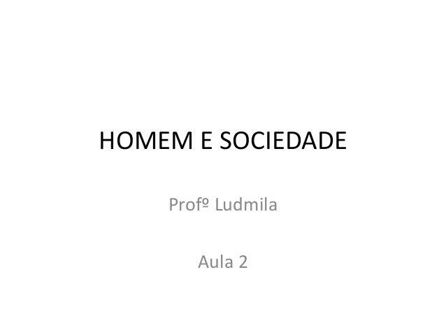 HOMEM E SOCIEDADE Profº Ludmila Aula 2