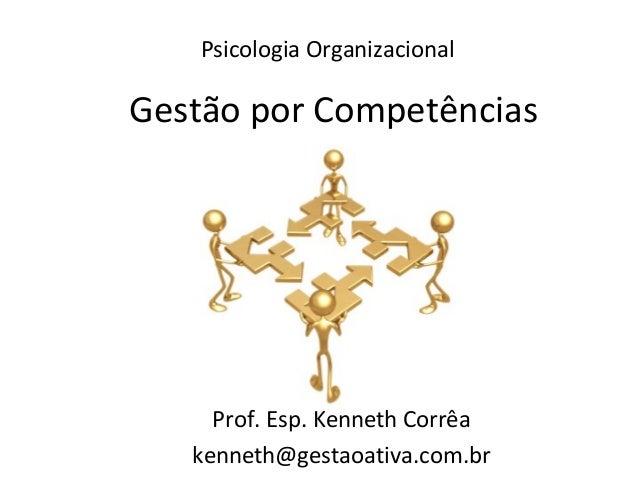 Psicologia Organizacional Prof. Esp. Kenneth Corrêa kenneth@gestaoativa.com.br Gestão por Competências
