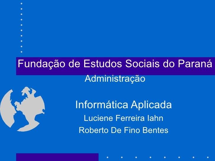 Informática Aplicada Luciene Ferreira Iahn Roberto De Fino Bentes Fundação de Estudos Sociais do Paraná Administração