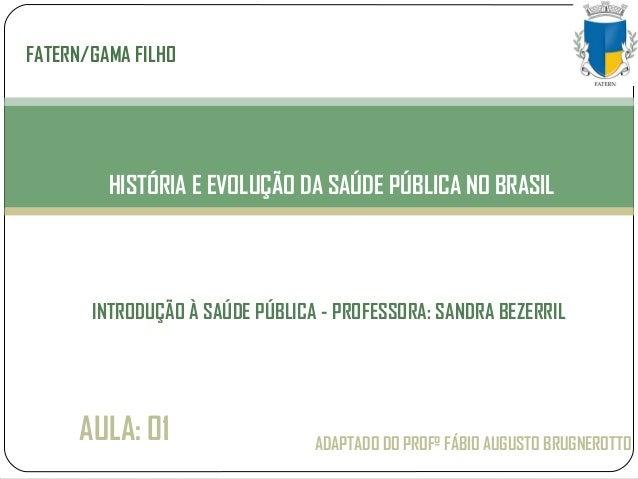 ADAPTADO DO PROFº FÁBIO AUGUSTO BRUGNEROTTO HISTÓRIA E EVOLUÇÃO DA SAÚDE PÚBLICA NO BRASIL FATERN/GAMA FILHO AULA: 01 INTR...