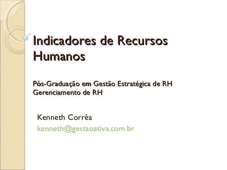 Indicadores de Recursos Humanos Pós-Graduação em Gestão Estratégica de RH Gerenciamento de RH Kenneth Corrêa [email_address]