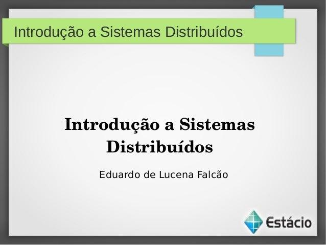 Introdução a Sistemas DistribuídosIntroduçãoaSistemasDistribuídosEduardo de Lucena Falcão